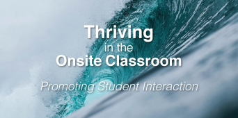 Thriving in the Onsite Classroom: Promoting Student Interaction [VIDEO]